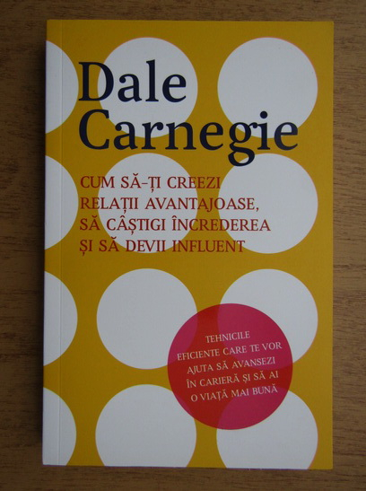 Anticariat: Dale Carnegie - Cum sa-ti creezi relatii avantajoase, sa castigi increderea si sa devii influent