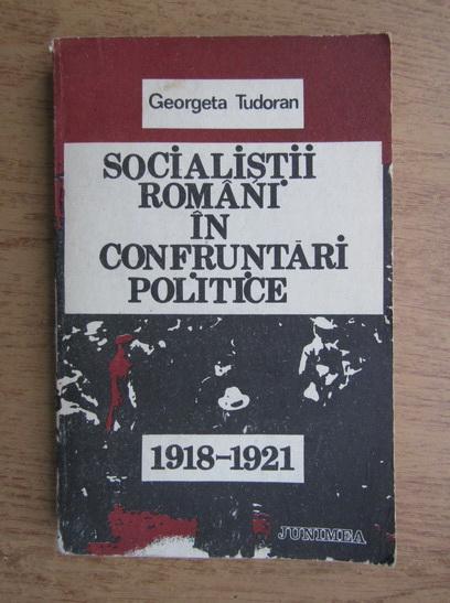 Anticariat: Gheorghe Tudoranu - Socialistii romani in confruntari politice, 1918-1921