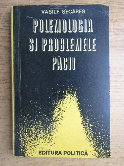 Anticariat: Vasile Secares - Polemologia si problemele pacii