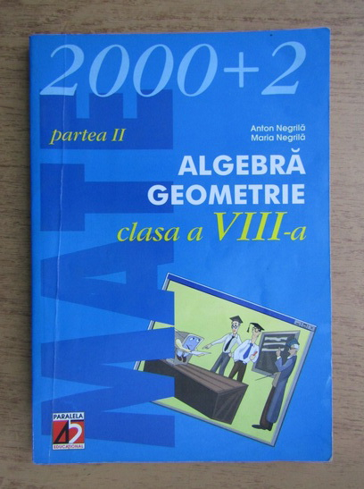 Anticariat: Anton Negrila, Maria Negrila - Algebra, geometrie, clasa a VIII-a (2002)