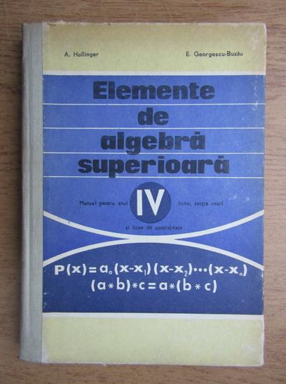 Anticariat: Alexander Hollinger - Elemente de algebra superioara, manual pentru anul IV liceu, sectia reala si licee de specialitate, 1973