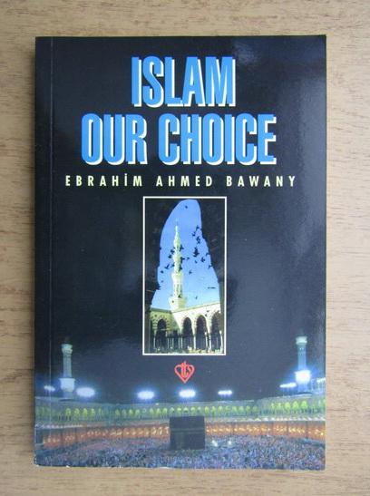 Anticariat: Ebrahim Ahmed Bawany - Islam our choice