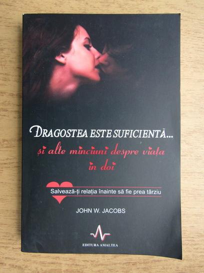 Anticariat: John W. Jacobs - Dragostea este suficienta si alte minciuni despre viata in doi. Salveaza-ti relatia inainte sa fie prea tarziu