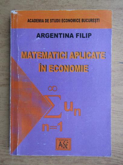 Anticariat: Argentina Filip - Matematici aplicate in economie