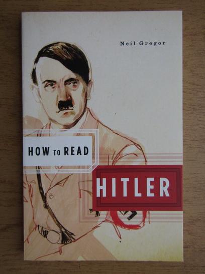 Anticariat: Neil Gregor - How to read Hitler