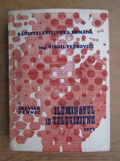 Anticariat: Virgil Petrovici - Radioteleviziunea romana. Breviar tehnic, iluminatul in televiziune