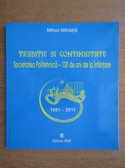 Anticariat: Mihai Mihaita - Traditie si continuitate. Societatea Politehnica. 130 de ani de la infiintare