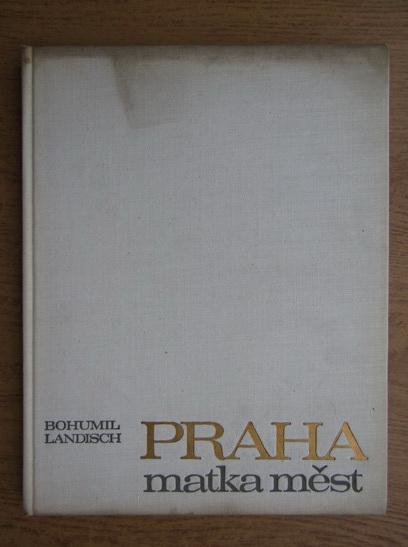 Anticariat: Bohumil Landisch - Praha matka mest
