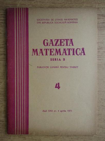 Anticariat: Gazeta Matematica, Seria B, anul XXII, nr. 4, aprilie 1971