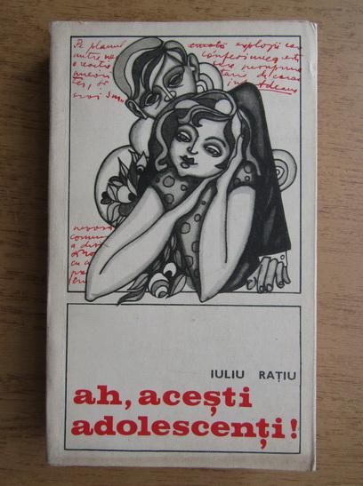 Anticariat: Iuliu Ratiu - Ah, acesti adolescenti!