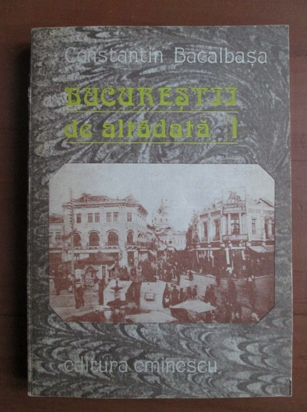 Anticariat: Constantin Bacalbasa - Bucurestii de altadata (volumul 1: 1871-1877)