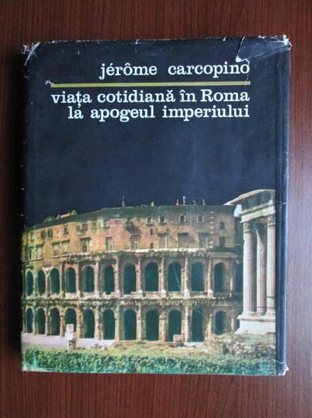 Anticariat: Jerome Carcopino - Viata cotidiana in Roma la apogeul imperiului