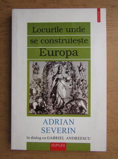 Anticariat: Adrian Severin - Locurile unde se contruieste Europa