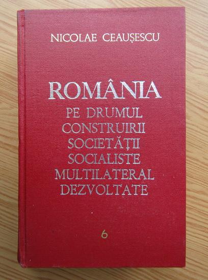 Anticariat: Nicolae Ceausescu - Romania pe drumul construirii societatii socialiste multilateral dezvoltate  (volumul 6)