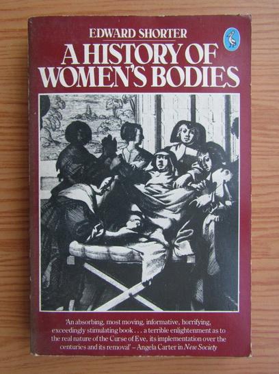 Anticariat: Edward Shorter - A History of Women`s Bodies