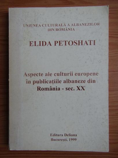 Anticariat: Elida Petoshati - Aspecte ale culturii europene in publicatiile albaneze din Romania, sec. XX