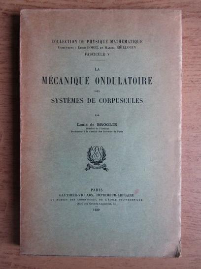 Anticariat: Louis de Broglie - Mecanique ondulatoire des systemes de corpuscules (1939)