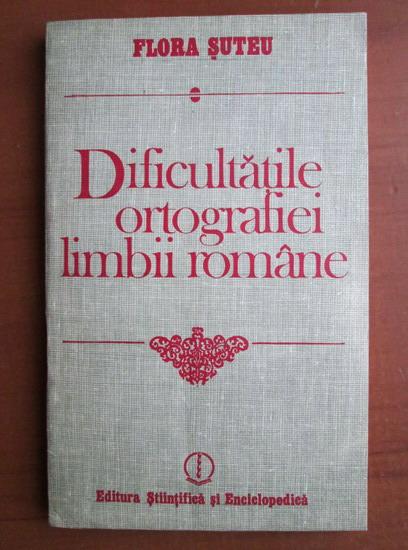Anticariat: Flora Suteu - Dificultatile ortografiei limbii romane