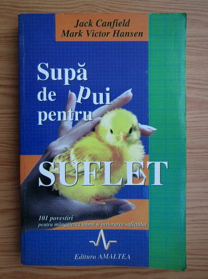 Anticariat: Jack Canfield, Mark Victor Hansen - Supa de pui pentru suflet. 101 povesti pentru mangaierea inimii si inviorarea sufletului