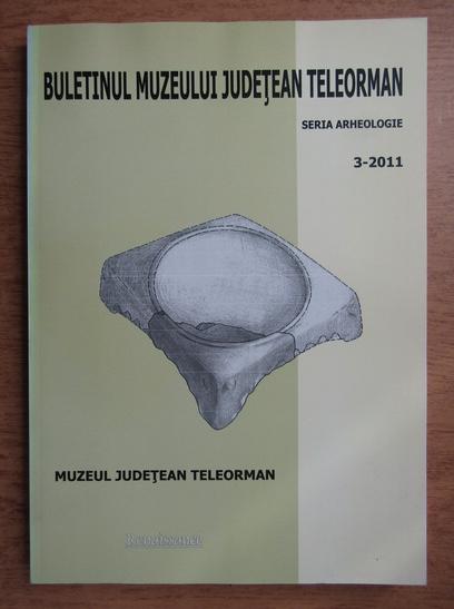 Anticariat: Buletinul muzeului judetean Teleorman. Seria arheologie. 3-2011