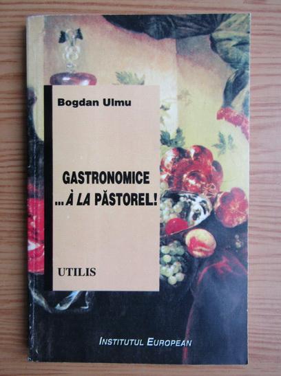 Anticariat: Bogdan Ulmu - Gastronomice.. A la Pastorel