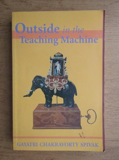 Anticariat: Gayatri Chakravorty Spivak - Outside in the teaching machine