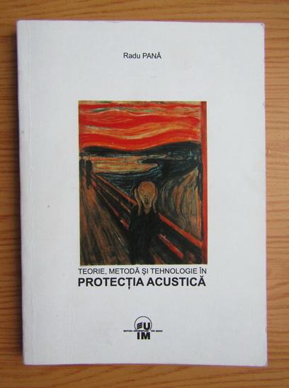 Anticariat: Radu Pana - Teorie, metoda, si tehnologie in protectia acustica