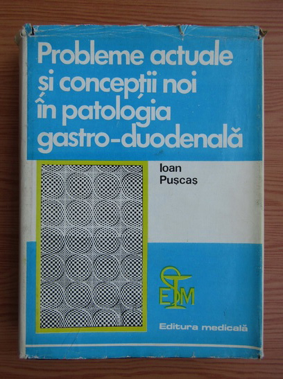Anticariat: Ioan Puscasu - Probleme actuale si conceptii noi in patologia gastro-duodenala