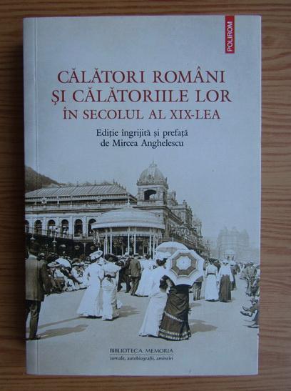 Anticariat: Mircea Anghelescu - Calatori romani si calatoriile lor in secolul al XIX-lea