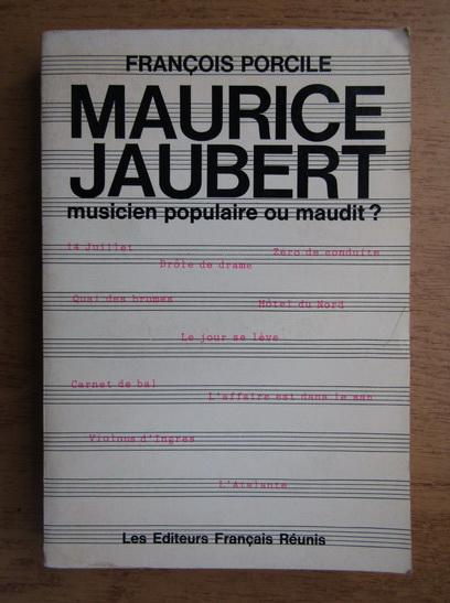 Anticariat: Francois Porcile - Maurice Jaubert. Musicien populaire ou maudit?