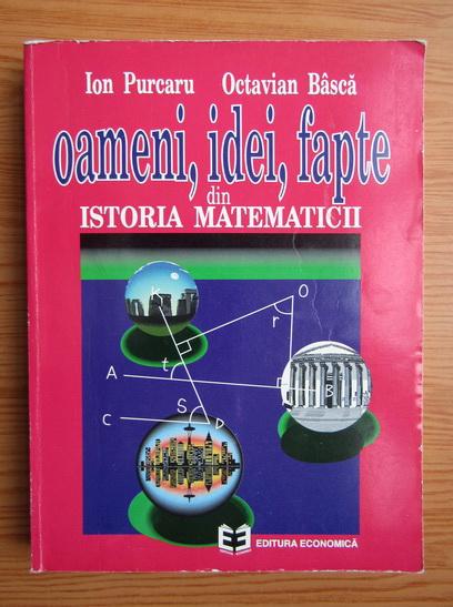 Anticariat: Ion Purcaru - Oameni, idei si fapte din istoria matematicii. Din cele mai vechi timpuri si pana la sfarsitul secolului al XIX-lea