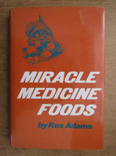 Anticariat: Rex Adams - Miracle, medicine, foods