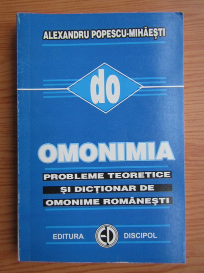 Anticariat: Alexandru Popescu Mihaesti - Omonimia. Probleme teoretice si dictionar de omonime romanesti