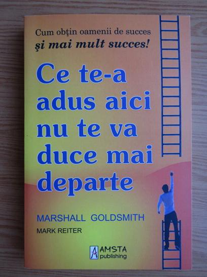 Anticariat: Marshall Goldsmith - Ce te-a adus aici nu te va duce mai departe. Cum obtin oamenii de succes si mai mult succes!