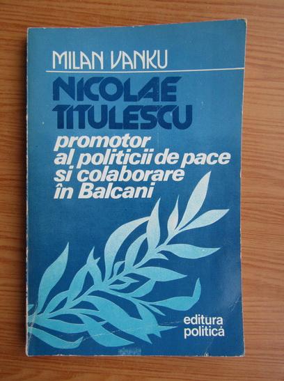 Anticariat: Milan Vanku - Nicolae Titulescu promotor al politicii de pace si colaborare in Balcani 1920-1936