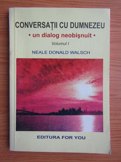 Anticariat: Neale Donald Walsch - Conversatii cu Dumnezeu, un dialog neobisnuit (volumul 1)