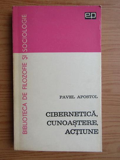 Anticariat: Pavel Apostol - Cibernetica, cunoastere, actiune