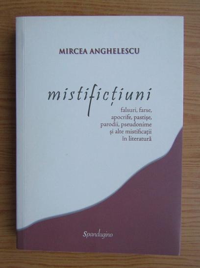 Anticariat: Mircea Anghelescu - Mistifictiuni. Falsuri, farse, apocrife, pastise, parodii, pseudonime si alte mistificatii in literatura