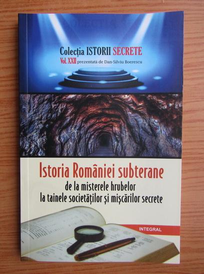 Anticariat: Dan Silviu Boerescu - Istoria Romaniei subterane de la misterele hrubelor la tainele societatilor si miscarilor secrete (volumul 22)