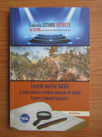 Anticariat: Dan Silviu Boerescu - Locurile marilor batalii si situri istorice ce trebuie cunoscute de romani. Istorie si legende fantastice (volumul 38)