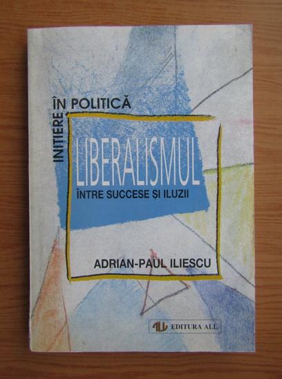 Anticariat: Adrian Paul Iliescu - Liberalismul intre succese si iluzii