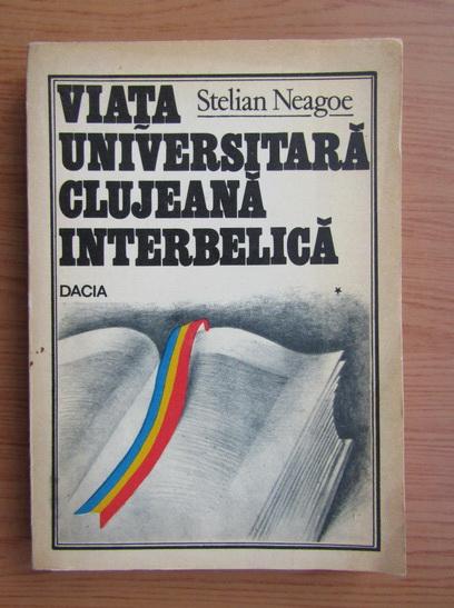 Anticariat: Stelian Neagoe - Viata universitara clujeana interbelica (volumul 1)