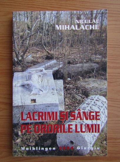 Anticariat: Niculae Mihalache - Lacrimi si sange pe ororile lumii