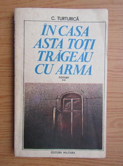 Anticariat: C. Turturica - In casa asta toti trageau cu arma (volumul 2)