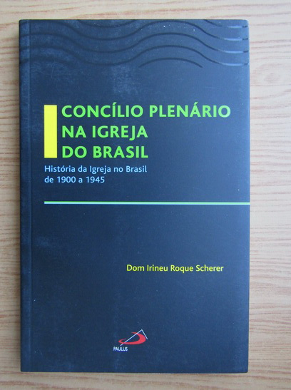 Anticariat: Dom Irineu Roque Scherer - Concilio Plenario na Igreja do Brasil