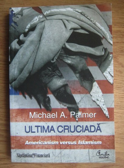 Anticariat: Michael A. Palmer - Ultima cruciada. Americanism versus Islamism