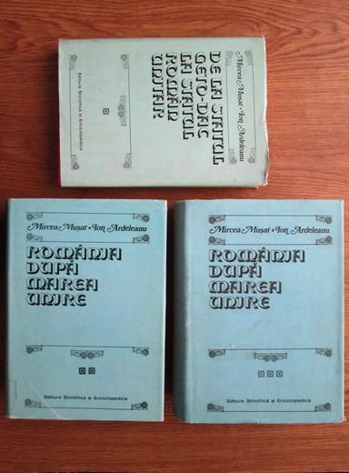 Anticariat: Mircea Musat, Ion Ardeleanu - De la statul geto-dac la statul roman unitar / Romania dupa Marea Unire (3 volume)