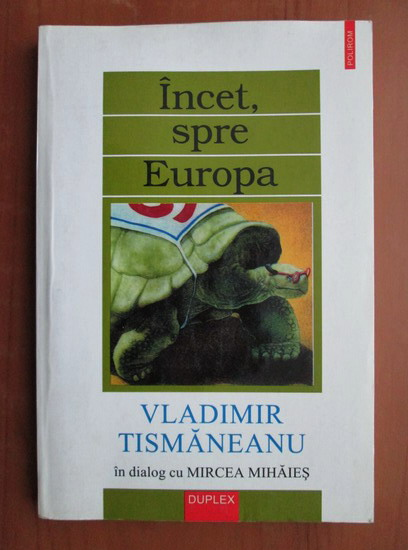 Anticariat: Vladimir Tismaneanu - Incet, spre Europa. In dialog cu Mircea Mihaies