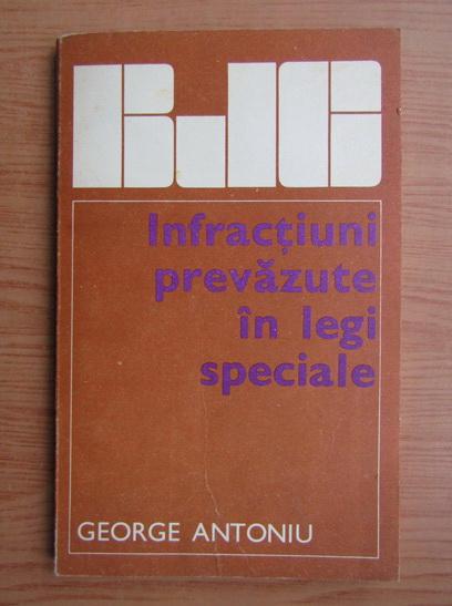 Anticariat: George Antoniu - Infractiuni prevazute in legi speciale