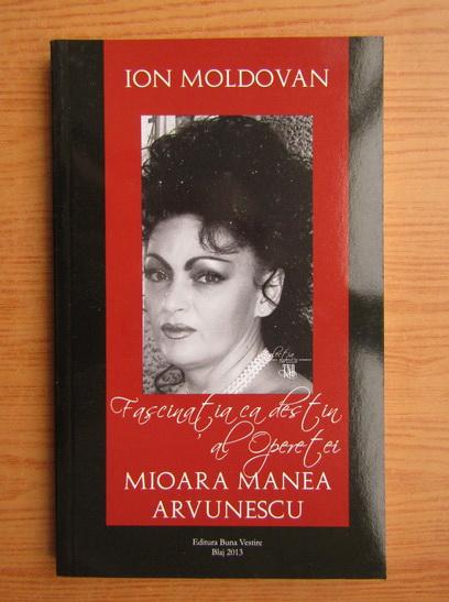 Anticariat: Ion Moldovan - Fascinatia cadestin al operetei. Mioara Manea Arvunescu